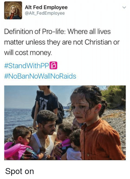 All Lives Matter, All Lives Matter, and Memes: Alt Fed Employee  @Alt Fedd Employee  Definition of Pro-life: Where all lives  matter unless they are not Christian or  will cost money.  #Stand WithPP  Spot on