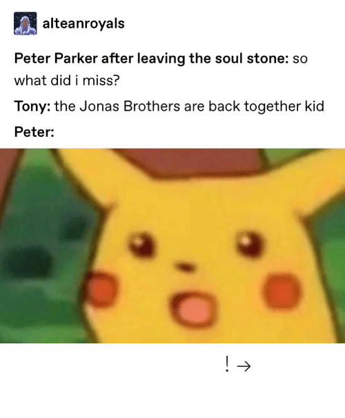 Pinterest, Jonas Brothers, and Back: alteanroyals  Peter Parker after leaving the soul stone: so  what did i miss?  Tony: the Jonas Brothers are back together kid  Peter: 𝘍𝘰𝘭𝘭𝘰𝘸 𝘮𝘺 𝘗𝘪𝘯𝘵𝘦𝘳𝘦𝘴𝘵! → 𝘤𝘩𝘦𝘳𝘳𝘺𝘩𝘢𝘪𝘳𝘦𝘥