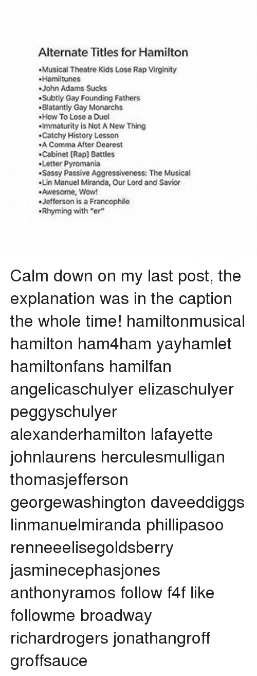 "Memes, Rap, and Rap Battle: Alternate Titles for Hamilton  .Musical Theatre Kids Lose Rap Virginity  Hamiltunes  John Adams Sucks  .Subtly Gay Founding Fathers  .Blatantly Gay Monarchs  How To Lose a Duel  .Immaturity is Not A New Thing  .Catchy History Lesson  A Comma After Dearest  Cabinet [Rap] Battles  Letter Pyromania  .Sassy Passive Aggressiveness: The Musical  .Lin Manuel Miranda, our Lord and Savior  .Awesome, Wow!  .Jefferson is a Francophile  .Rhyming with ""er"" Calm down on my last post, the explanation was in the caption the whole time! hamiltonmusical hamilton ham4ham yayhamlet hamiltonfans hamilfan angelicaschulyer elizaschulyer peggyschulyer alexanderhamilton lafayette johnlaurens herculesmulligan thomasjefferson georgewashington daveeddiggs linmanuelmiranda phillipasoo renneeelisegoldsberry jasminecephasjones anthonyramos follow f4f like followme broadway richardrogers jonathangroff groffsauce"