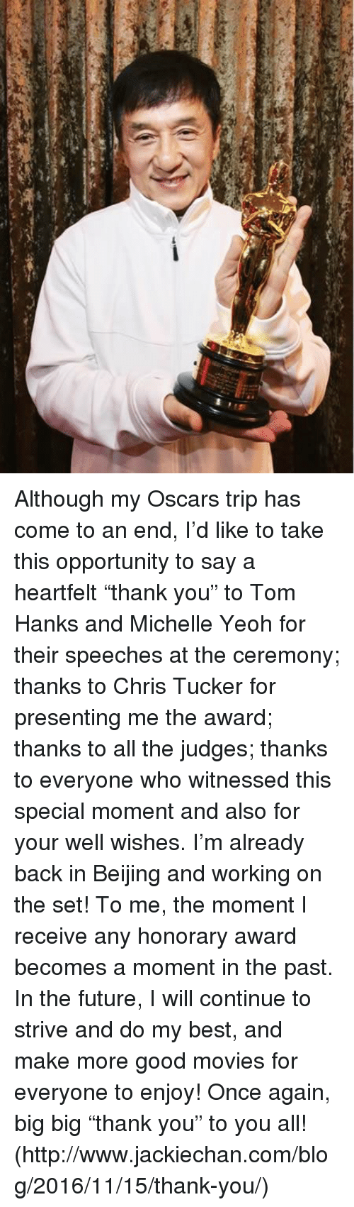"""Beijing, Chris Tucker, and Dank: Although my Oscars trip has come to an end, I'd like to take this opportunity to say a heartfelt """"thank you"""" to Tom Hanks and Michelle Yeoh for their speeches at the ceremony; thanks to Chris Tucker for presenting me the award; thanks to all the judges; thanks to everyone who witnessed this special moment and also for your well wishes. I'm already back in Beijing and working on the set! To me, the moment I receive any honorary award becomes a moment in the past. In the future, I will continue to strive and do my best, and make more good movies for everyone to enjoy! Once again, big big """"thank you"""" to you all!  (http://www.jackiechan.com/blog/2016/11/15/thank-you/)"""