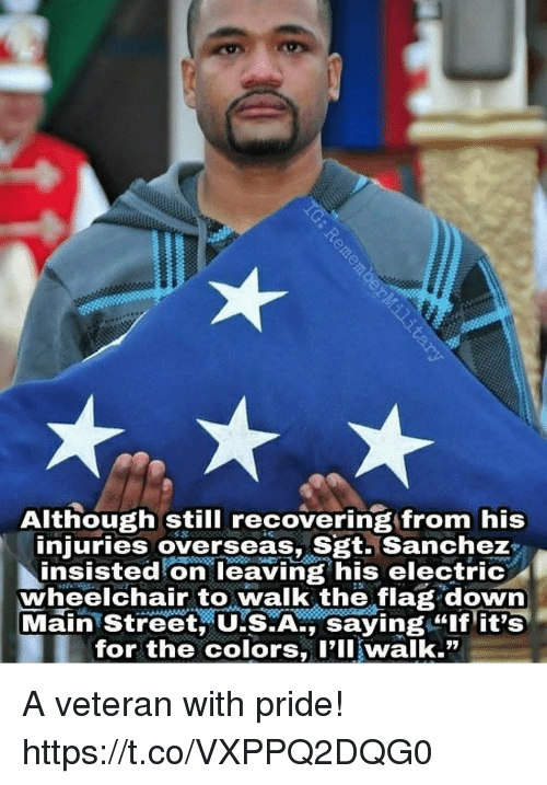 "Memes, 🤖, and Pll: Although still recovering from his  injuries overseas, Sgt. Sanchez  insisted on leaving his electric  wheelchair to walk the flag down  Main Street, US.A., saying ""lf it's  for the colors, Pll walk."" A veteran with pride! https://t.co/VXPPQ2DQG0"
