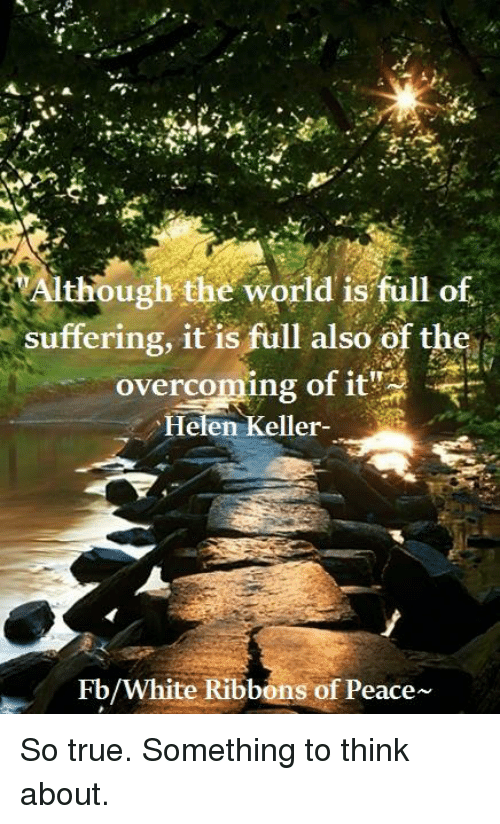 Although The World Is Full Of Suffering It Is Full Also Of The
