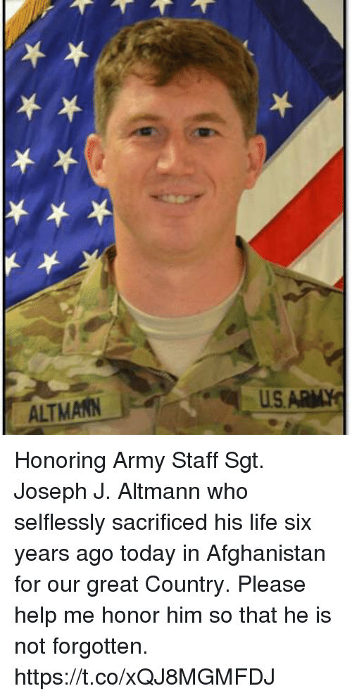 Life, Memes, and Army: ALTMANN  US Honoring Army Staff Sgt. Joseph J. Altmann who selflessly sacrificed his life six years ago today in Afghanistan for our great Country. Please help me honor him so that he is not forgotten. https://t.co/xQJ8MGMFDJ