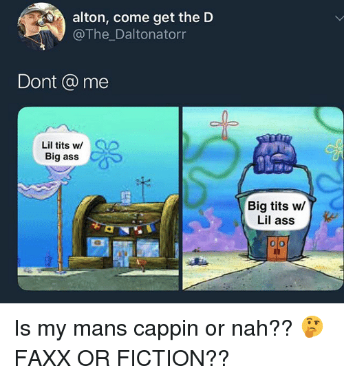 Ass, Memes, and Tits: alton, come get the D  @The_Daltonatorr  Dont @ me  Lil tits w/  Big ass  Big tits w/  Lil ass Is my mans cappin or nah?? 🤔 FAXX OR FICTION??
