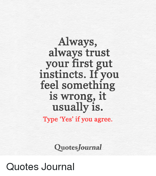 Always Always Trust Your First Gut Instincts If You Feel Something