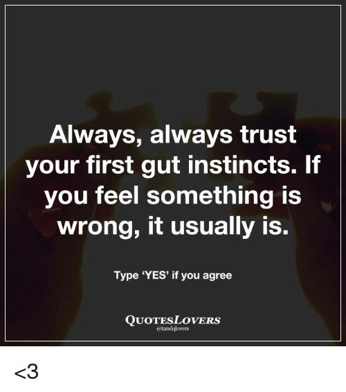 Always Always Trust Your First Gut Instincts It You Feel Something