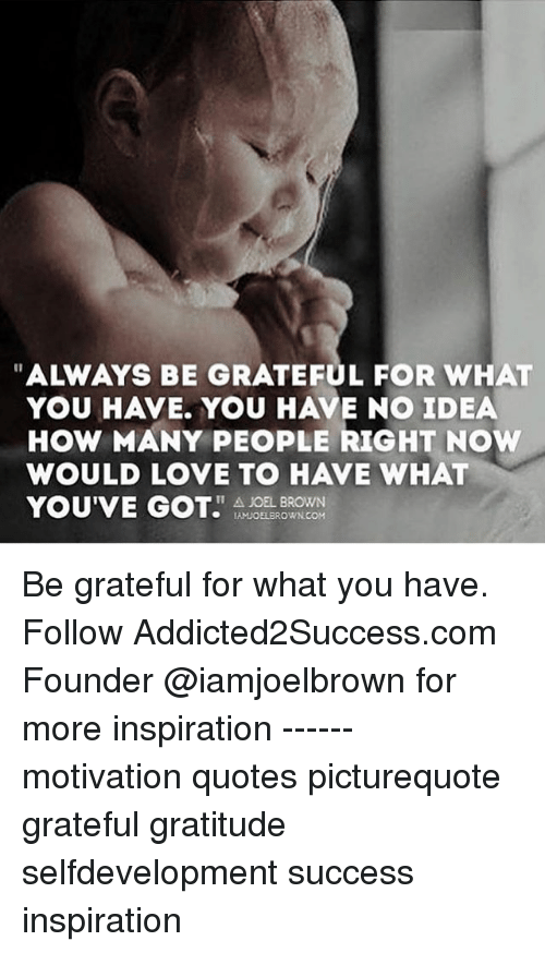 always be grateful for what you have you have no idea how many