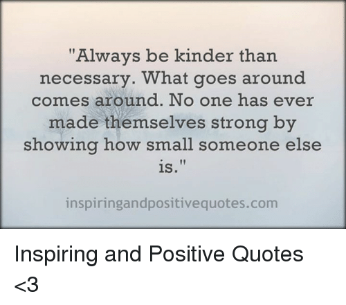 Always Be Kinder Than Necessary What Goes Around Comes Around No One