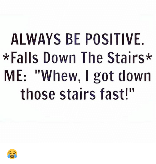 """Dank, 🤖, and Got: ALWAYS BE POSITIVE  *Falls Down The Stairs*  ME: """"Whew, I got down  those stairs fast!"""" 😂"""