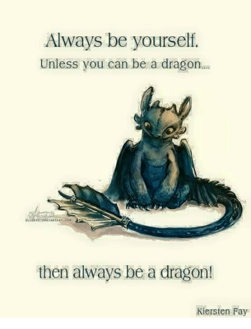 always be yourself unless you can be a dragon then 6114742 always be yourself unless you can be a dragon then always be a