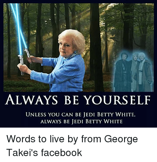 25 best memes about george takei george takei memes betty white funny and jedi always be yourself unless you can be jedi solutioingenieria Images