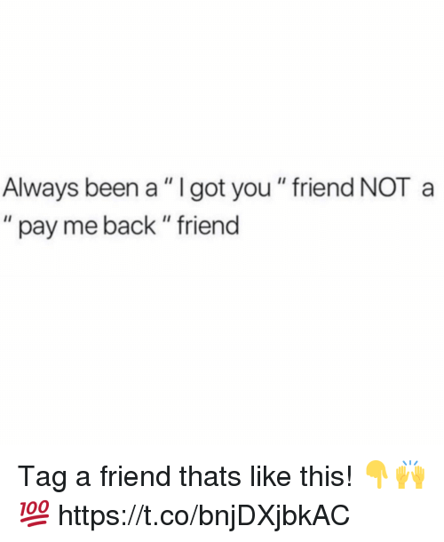 "Back, Been, and Got: Always been a "" I got you "" friend NOT a  "" pay me back "" friend Tag a friend thats like this! 👇🙌💯 https://t.co/bnjDXjbkAC"