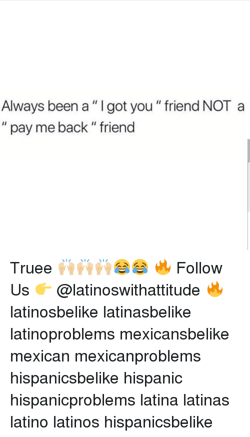 "Latinos, Memes, and Mexican: Always been a"" I got you "" friend NOT a  "" pay me back"" friend Truee 🙌🏼🙌🏼🙌🏼😂😂 🔥 Follow Us 👉 @latinoswithattitude 🔥 latinosbelike latinasbelike latinoproblems mexicansbelike mexican mexicanproblems hispanicsbelike hispanic hispanicproblems latina latinas latino latinos hispanicsbelike"