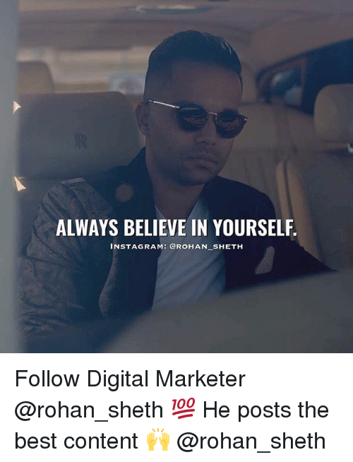 Instagram, Memes, and Best: ALWAYS BELIEVE IN YOURSELF.  INSTAGRAM: QROHAN SHETH Follow Digital Marketer @rohan_sheth 💯 He posts the best content 🙌 @rohan_sheth