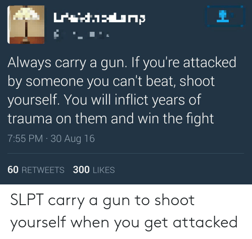 Fight, Gun, and Will: Always carry a gun. If you're attacked  by someone you can't beat, shoot  yourself. You will inflict years of  trauma on them and win the fight  7:55 PM 30 Aug 16  60 RETWEETS 300 LIKES SLPT carry a gun to shoot yourself when you get attacked