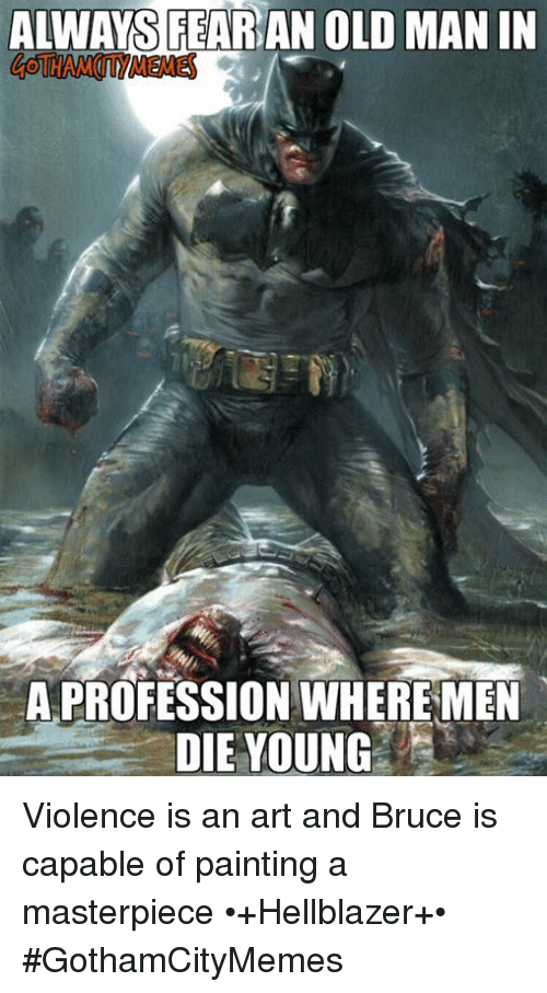 Old Man, Old, and Comics: ALWAYS FEARAN OLD MAN IN  A PROFESSION WHERE MEN  DIE YOUNG Violence is an art and Bruce is capable of painting a masterpiece  •+Hellblazer+•  #GothamCityMemes