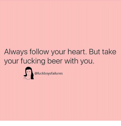 Beer, Fucking, and Heart: Always follow your heart. But take  your fucking beer with you.  @fuckboysfailures