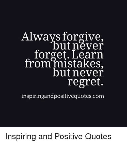 Always Forgive Ut Never Forget Learn From Mistakes But Never Regret