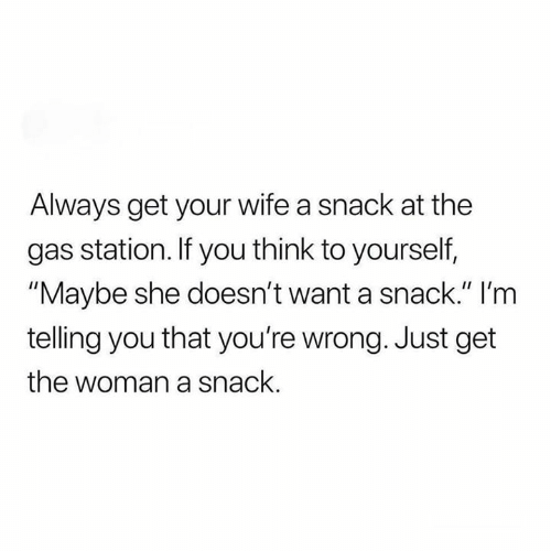 "Relationships, Gas Station, and Wife: Always get your wife a snack at the  gas station. If you think to yourself,  ""Maybe she doesn't want a snack."" I'm  telling you that you're wrong. Just get  the woman a snack."