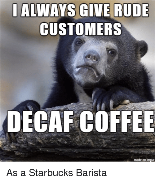 ccd73839c Rude, Starbucks, and Coffee: ALWAYS GIVE RUDE CUSTOMERS DECAF COFFEE made  on imgur