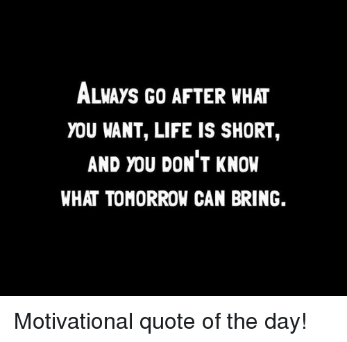Always Go After What You Want Life Is Short And You Dont Know What