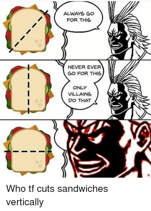 Memes, Never, and 🤖: ALWAYS GO  FOR THIS  NEVER EVER  GO FOR THIS  ONLY  VILLAINS  DO THAT Who tf cuts sandwiches vertically