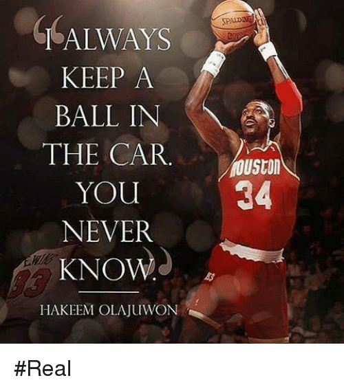 Hakeem Olajuwon, Never, and Car: ALWAYS  KEEP A  BALL IN  THE CAR  YOU  NEVER  KNOW  HAKEEM OLAJUWON  34 #Real