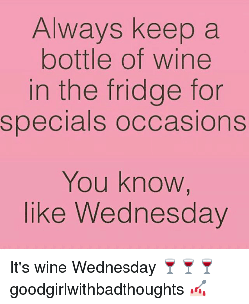 Memes, Wine, and Wednesday: Always keep a  bottle of wine  in the fridge for  specials occasions  You know,  like Wednesday It's wine Wednesday 🍷🍷🍷 goodgirlwithbadthoughts 💅🏻