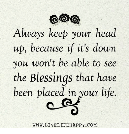 Always Keep Your Head Up Because If Its Down You Wont Be Able To