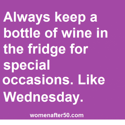 Memes, Wine, and Wednesday: Always Keepa  bottle of wine in  the fridge for  special  occasions. Like  Wednesday  womenafter50.com