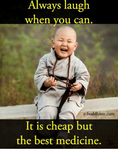 Memes, Best, and Buddhism: Always laugh  When you can  e-buddhism com  It is cheap but  the best medicine.