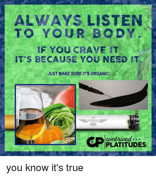 True, Drug, and Organic: ALWAYS LISTEN  TO YOUR BODY  IF YOU CRAVE IT  IT'S BECAUSE YOU NEED IT  JUST MAKE SURE IT'S ORGANIC  PLATITUDES you know it's true