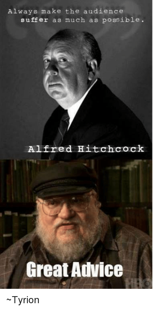 Advice, Memes, and Alfred Hitchcock: Always make the audience  suffer as much as possible.  Alfred Hitchcock  Great Advice ~Tyrion