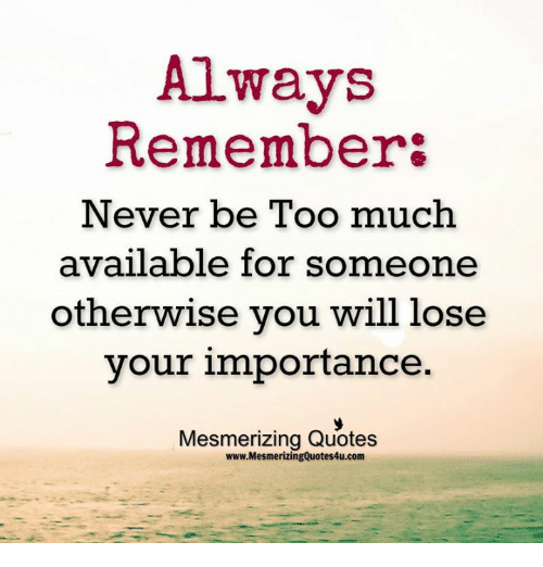 Always Remember Never Be Too Much Available For Someone Otherwise