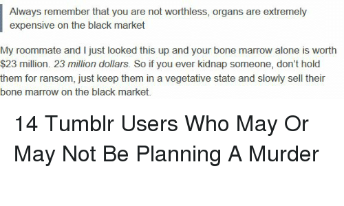 Being Alone, Roommate, and Tumblr: Always remember that you are not worthless, organs are extremely  expensive on the black market  My roommate and I just looked this up and your bone marrow alone is worth  $23 million. 23 million dollars. So if you ever kidnap someone, don't hold  them for ransom, just keep them in a vegetative state and slowly sell their  bone marrow on the black market. 14 Tumblr Users Who May Or May Not Be Planning A Murder