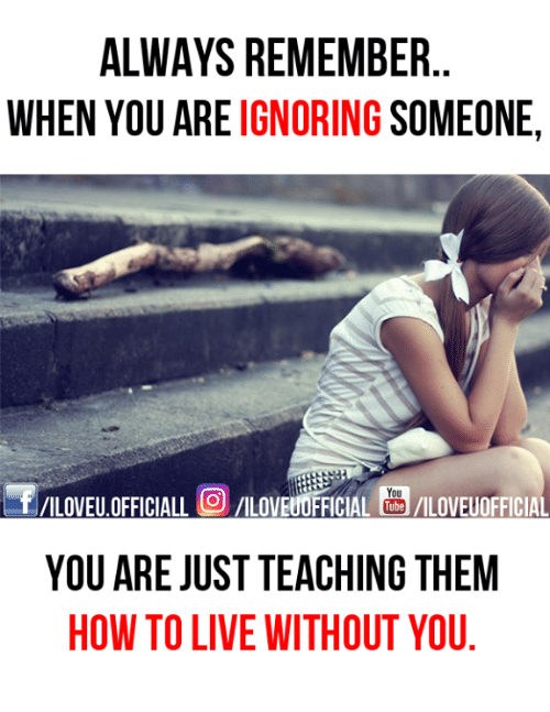 ALWAYS REMEMBER WHEN YOU ARE IGNORING SOMEONE