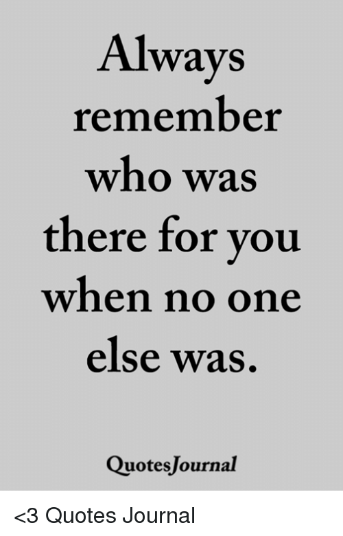 Always Remember Who Was There For You When No One Else Was