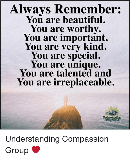 Beautiful, Memes, and Compassion: Always Remember  You are beautiful  You are worthy.  You are important.  You are verv kind.  You are special.  You are unique.  You are talented and  You are irreplaceable. Understanding Compassion Group ❤️