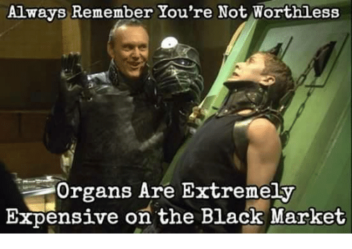 Funny Black Meme Tumblr : Always remember you're not worthless organs are extremely expensive