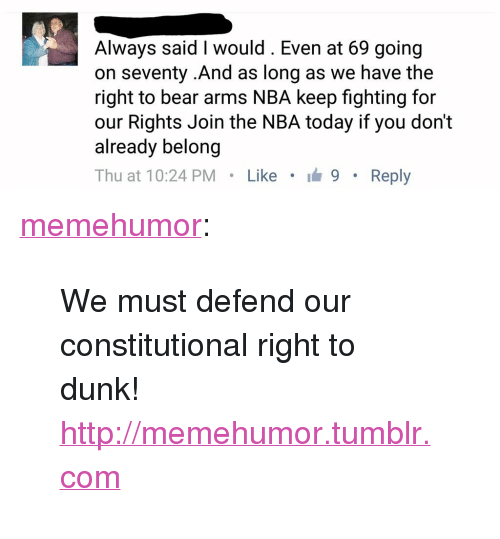 "Dunk, Nba, and Tumblr: Always said I would. Even at 69 going  on seventy .And as long as we have the  right to bear arms NBA keep fighting for  our Rights Join the NBA today if you don't  already belong  Thu at 10:24 PM Like 9 Reply <p><a href=""http://memehumor.tumblr.com/post/149604794228/we-must-defend-our-constitutional-right-to-dunk"" class=""tumblr_blog"">memehumor</a>:</p>  <blockquote><p>We must defend our constitutional right to dunk!<br/><a href=""http://memehumor.tumblr.com""><span style=""color: #0000cd;""><a href=""http://memehumor.tumblr.com"">http://memehumor.tumblr.com</a></span></a></p></blockquote>"