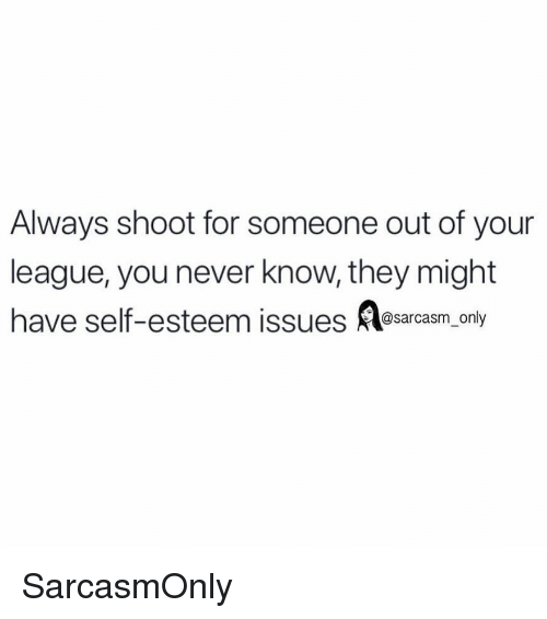 Funny, Memes, and Never: Always shoot for someone out of your  league, you never know, they might  have self-esteem issues esarcasm only SarcasmOnly