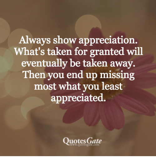 Always Show Appreciation Whats Taken For Granted Will Eventually Be