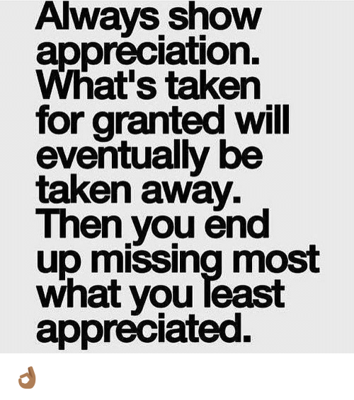 always show appreciation what s taken for granted will eventually be