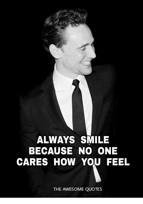 Always Smile Because No One Cares How You Feel The Awesome Quotes