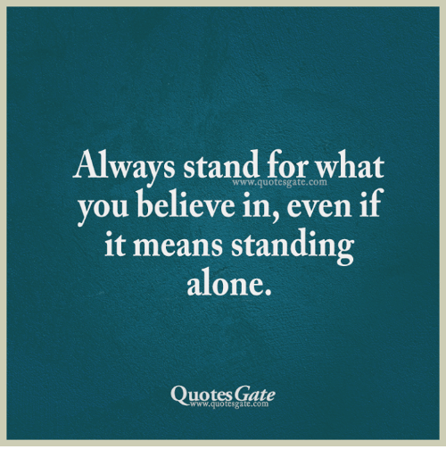 Always Stand For What You Believe In Even If It Means Standing