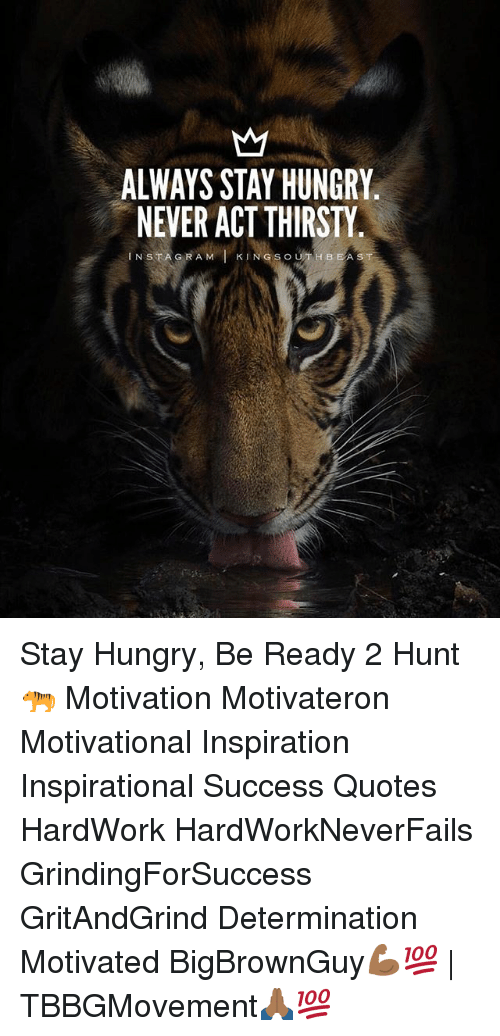 ALWAYS STAY HUNGRY NEVER ACT THIRSTY IN STAG RAM L KING S ...