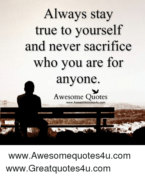 Always Stay True To Yourself And Never Sacrifice Who You Are For