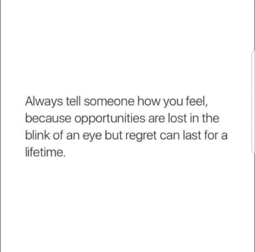 Regret, Lost, and Lifetime: Always tell someone how you feel,  because opportunities are lost in the  blink of an eye but regret can last for a  lifetime.