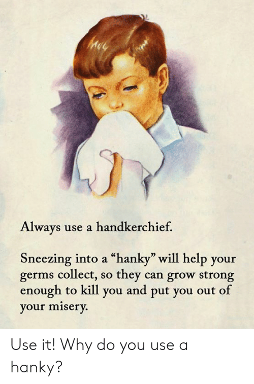 """Memes, Help, and Strong: Always use a handkerchief.  Sneezing into a """"hanky"""" will help your  germs collect, so they can grow strong  enough to kill you and put you out of  your misery. Use it!  Why do you use a hanky?"""