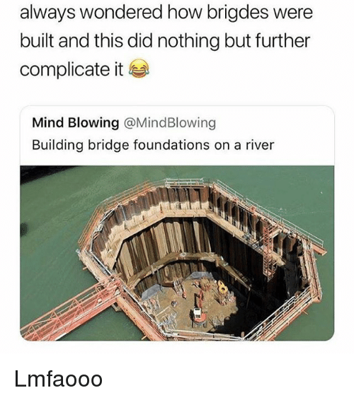 Girl Memes, Mind, and How: always wondered how brigdes were  built and this did nothing but further  complicate it  Mind Blowing @MindBlowing  Building bridge foundations on a river Lmfaooo